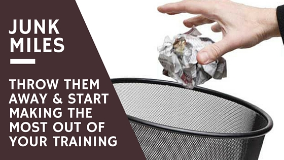 Junk Miles – Throw them Away and Start Making the Most out of your Training